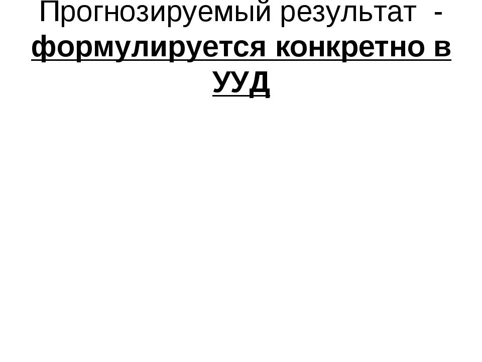 Прогнозируемый результат - формулируется конкретно в УУД