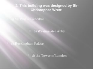 2. This building was designed by Sir Christopher Wren: a) St. Paul's Cathedra