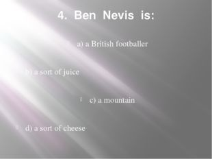4. Ben Nevis is: a) a British footballer b) a sort of juice c) a mountain d)