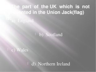 5. The part of the UK which is not presented in the Union Jack(flag) is: a) E