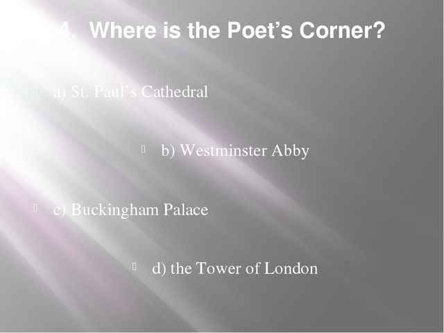 4. Where is the Poet's Corner? a) St. Paul's Cathedral b) Westminster Abby c)...