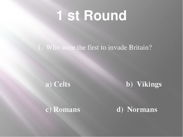 1 st Round 1. Who were the first to invade Britain? a) Celts b) Vikings c) Ro...