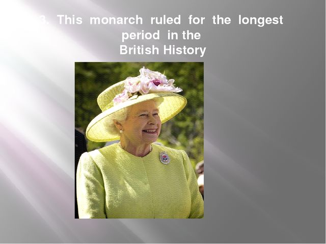 3. This monarch ruled for the longest period in the British History