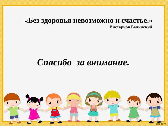 «Без здоровья невозможно и счастье.» Виссарион Белинский Спасибо за внимание.