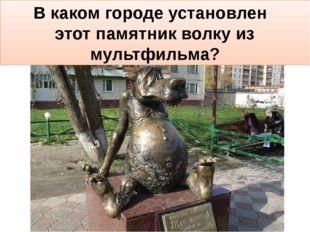В каком городе установлен этот памятник волку из мультфильма?
