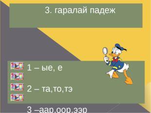 3. зүгэй падеж 1 – ые,-иие,е 2 – та,то,тэ 3 – да,до,дэ 4 – ээр,аар,оор