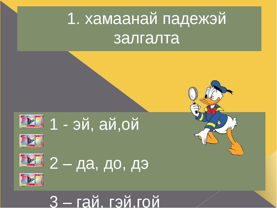 1. хамаанай падежэй залгалта 1 - эй, ай,ой 2 – да, до, дэ 3 – гай, гэй,гой 4...