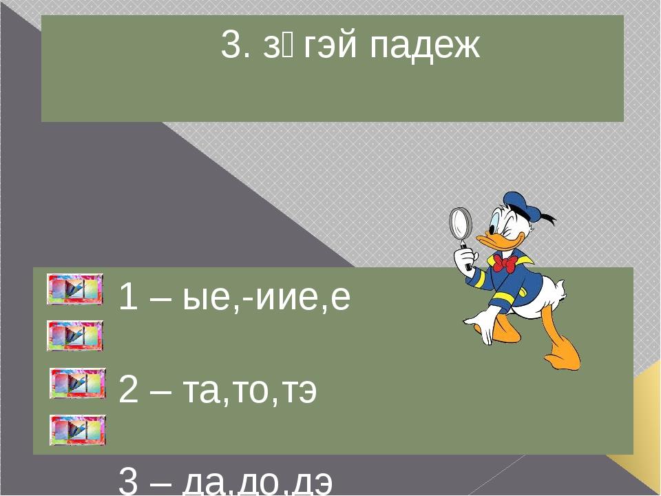 3. үйлын падеж 1 – аар,ээр,оор 2 – ые,иие,е 3 – да,дэ,до 4 – ай,ой,эй