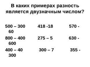 В каких примерах разность является двузначным числом? 500 – 300 418 -18 570 -