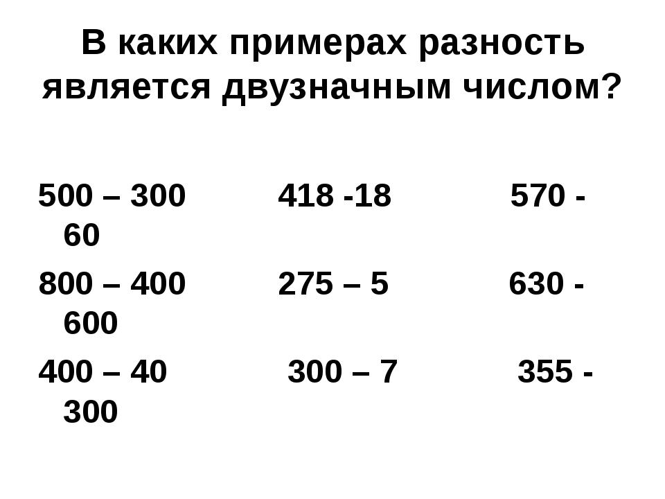 В каких примерах разность является двузначным числом? 500 – 300 418 -18 570 -...