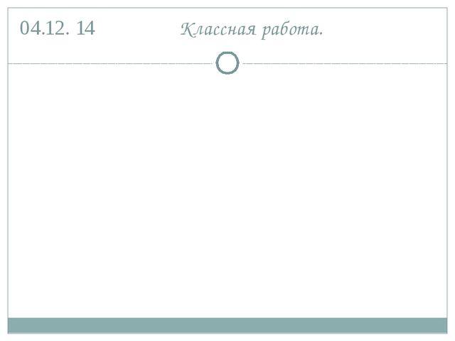 04.12. 14 Классная работа.