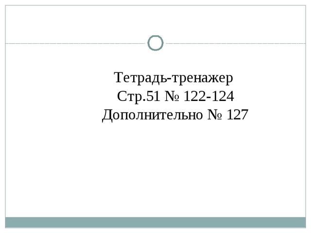Тетрадь-тренажер Стр.51 № 122-124 Дополнительно № 127