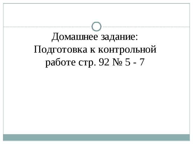 Домашнее задание: Подготовка к контрольной работе стр. 92 № 5 - 7
