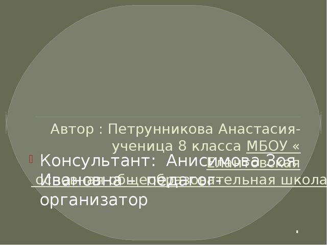 Автор : Петрунникова Анастасия- ученица 8 класса МБОУ «Елантовская основная...