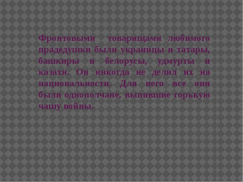 Фронтовыми товарищами любимого прадедушки были украинцы и татары, башкиры и б...