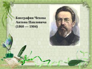 Биография Чехова Антона Павловича (1860 — 1904)