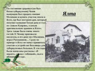 Ялта По состоянию здоровья (он был болен туберкулезом) Чехов вынужден был про