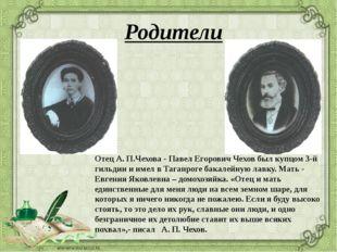 Родители Отец А. П.Чехова - Павел Егорович Чехов был купцом 3-й гильдии и име
