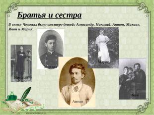 Братья и сестра В семье Чеховых было шестеро детей: Александр, Николай, Анто