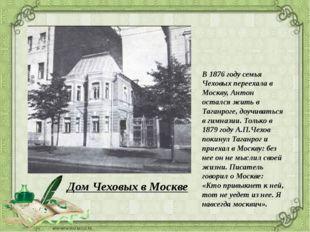 В 1876 году семья Чеховых переехала в Москву, Антон остался жить в Таганроге,