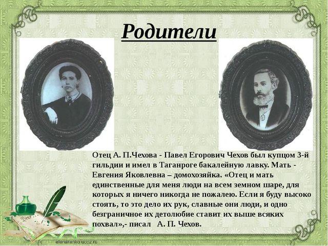 Родители Отец А. П.Чехова - Павел Егорович Чехов был купцом 3-й гильдии и име...