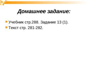 Домашнее задание: Учебник стр.288. Задание 13 (1). Текст стр. 281-282.