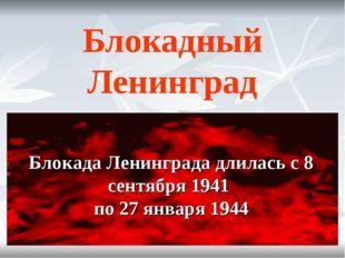 Блокадный Ленинград Блокада Ленинграда длилась с 8 сентября 1941 по 27 января