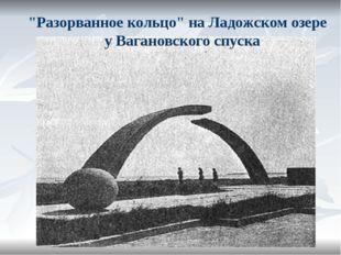 """Разорванное кольцо"" на Ладожском озере у Вагановского спуска"