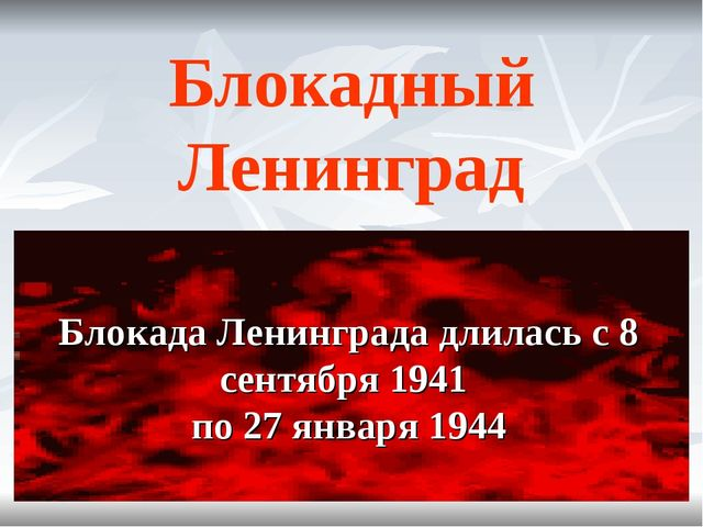 Блокадный Ленинград Блокада Ленинграда длилась с 8 сентября 1941 по 27 января...