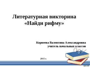 Литературная викторина «Найди рифму» Корнеева Валентина Александровна учитель