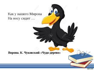 Как у нашего Мирона На носу сидит … Ворона. К. Чуковский «Чудо-дерево»