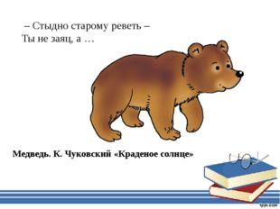 – Стыдно старому реветь – Ты не заяц, а … Медведь. К. Чуковский «Краденое со