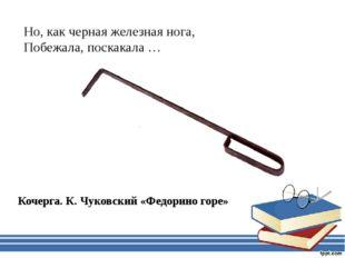Но, как черная железная нога, Побежала, поскакала … Кочерга. К. Чуковский «Фе
