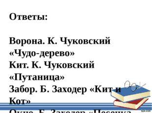 Ответы: Ворона. К. Чуковский «Чудо-дерево» Кит. К. Чуковский «Путаница» Забор