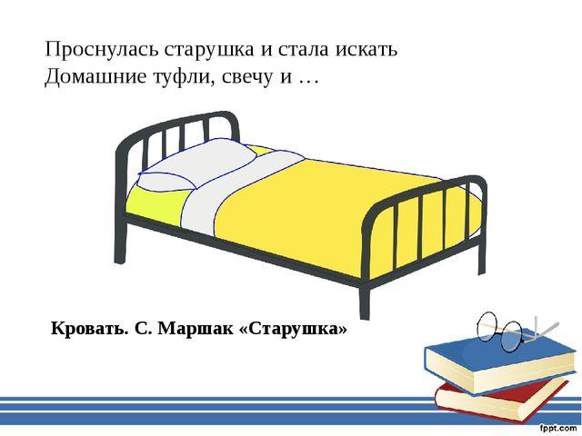 Проснулась старушка и стала искать Домашние туфли, свечу и … Кровать. С. Марш...