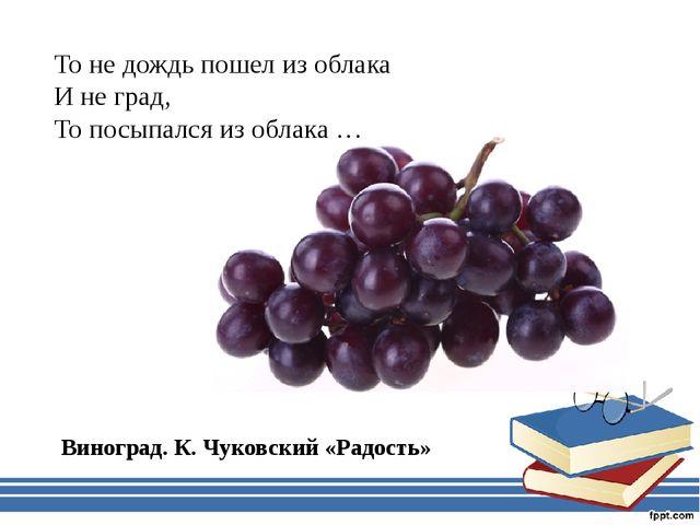 То не дождь пошел из облака И не град, То посыпался из облака … Виноград. К....