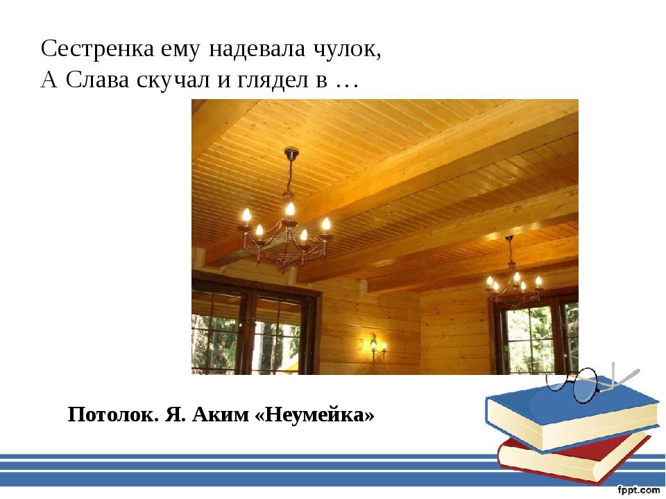 Сестренка ему надевала чулок, А Слава скучал и глядел в … Потолок. Я. Аким «Н...