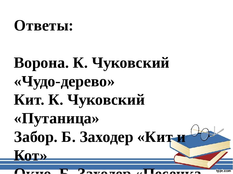 Ответы: Ворона. К. Чуковский «Чудо-дерево» Кит. К. Чуковский «Путаница» Забор...