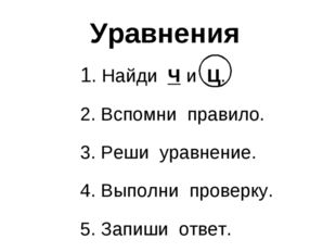 Уравнения 1. Найди Ч и Ц. 2. Вспомни правило. 3. Реши уравнение. 4. Выполни п