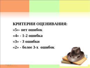 * * КРИТЕРИИ ОЦЕНИВАНИЯ: «5»- нет ошибок «4» - 1-2 ошибка «3» - 3 ошибки «2»