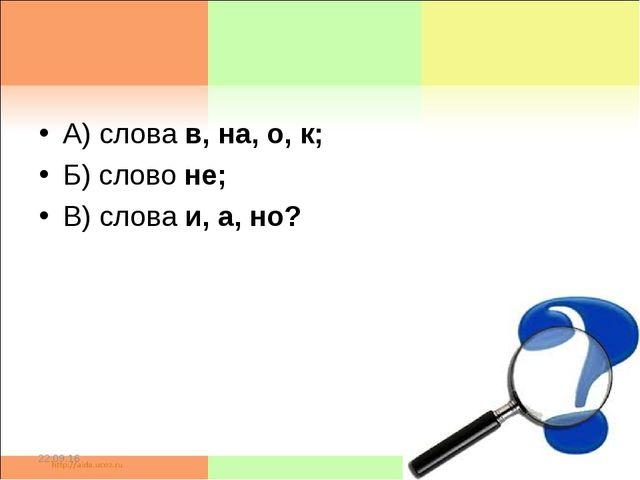 А) слова в, на, о, к; Б) слово не; В) слова и, а, но? * *