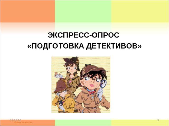 ЭКСПРЕСС-ОПРОС «ПОДГОТОВКА ДЕТЕКТИВОВ» * *