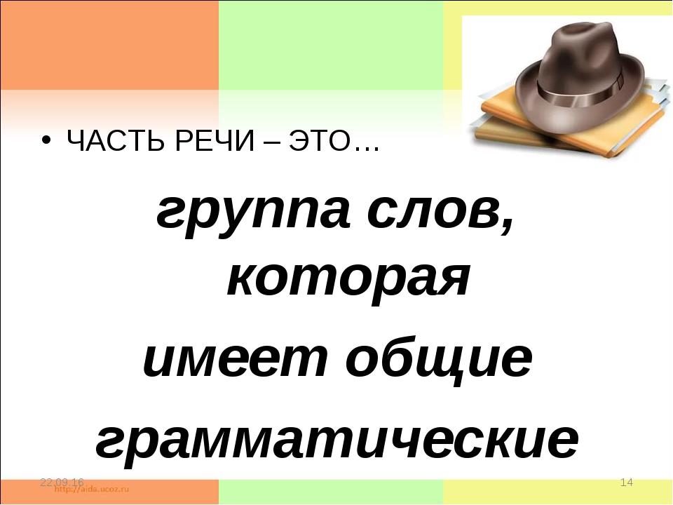 ЧАСТЬ РЕЧИ – ЭТО… группа слов, которая имеет общие грамматические значения * *