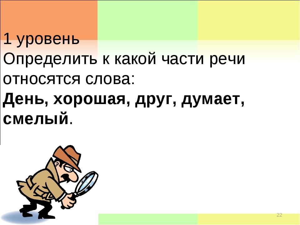 * * 1 уровень Определить к какой части речи относятся слова: День, хорошая, д...