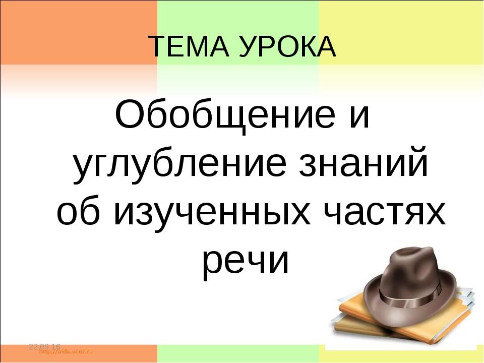 ТЕМА УРОКА Обобщение и углубление знаний об изученных частях речи * *