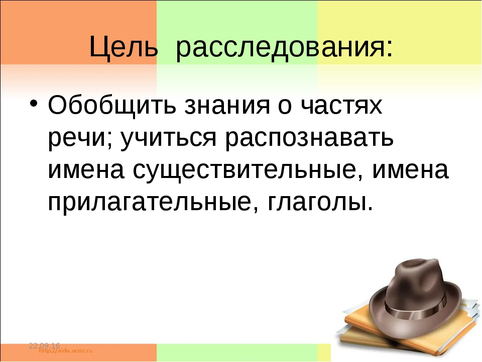 Цель расследования: Обобщить знания о частях речи; учиться распознавать имена...