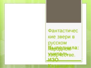 Фантастические звери в русском народном творчестве. Выполнила: учитель ИЗО Ка