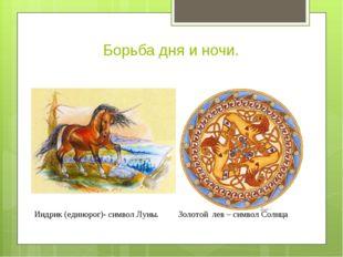 Борьба дня и ночи. ИиИИ Индрик (единорог)- символ Луны. Золотой лев – символ