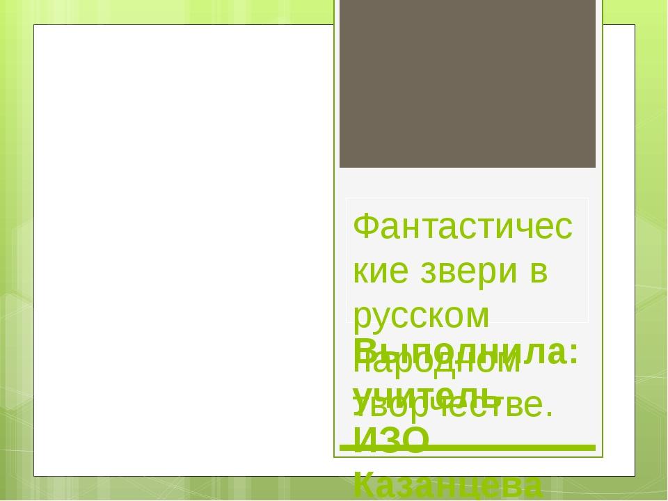 Фантастические звери в русском народном творчестве. Выполнила: учитель ИЗО Ка...
