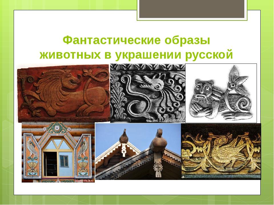 Фантастические образы животных в украшении русской избы.